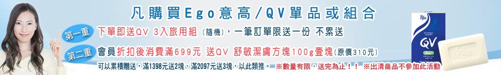 凡購買Ego意高/QV單品或組合,下單即送QV 3入旅用組 (隨機),會員折扣後消費滿699元 送QV 舒敏潔膚方塊100g壹塊(原價310元)